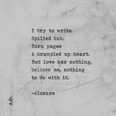 I try to write. Spilled ink. Torn pages A crumpled up heart. But love has nothing, believe me, nothing to do with it. -closure. SB Terry© New Style