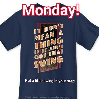 Monday ! It don't mean a thing if you ain't got that Swing ! Put a little swing in your step! SeanKnows Showitoff