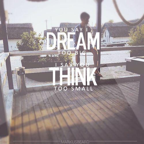 You say i dream too big i say you think too small Enjoying Life Summer Quotes Quoteoftheday Markusbeard MKBEDIT MrMarkusbeard Dream BIG Think