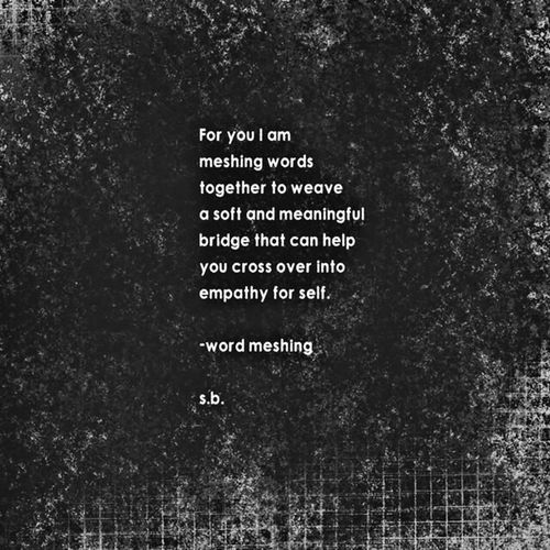 For you I am meshing words together to weave a soft and meaningful bridge that can help you cross over into empathy for self. -word meshing s.b. SB Terry© New Style