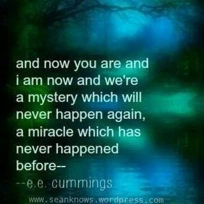 And Now you are and I am now and we're a Mystery which will never happen again, a Miracle which has never happened before. SeanKnows friday quotes eecummings