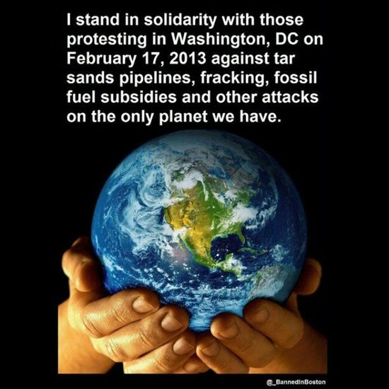 I stand in solidarity with those protesting in Washington, DC on February 17, 2013 against tar sands pipelines, fracking, fossil fuel subsidies and other attacks on the only planet we have. Saveearth Yourplanet @earthhourofficial @_BannedInBoston 350  .org 350org