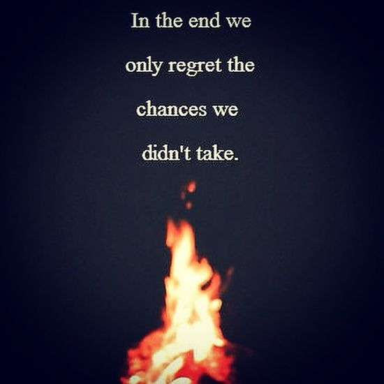 In the end we only regret the chances we didn't take. Takechances
