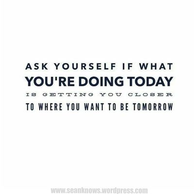 Ask yourself if what you'd are sound today is getting you closet to where yoy want to be tomorrow. SeanKnows Questions Quotes Wednesday