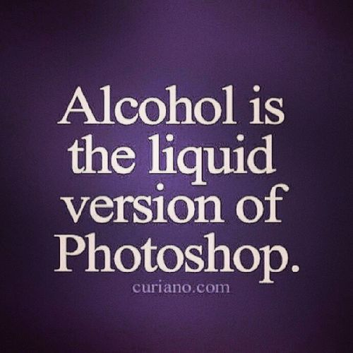 Truer words have never been spoken hahaha Alcohol Beergoggles Photoshop Downhill