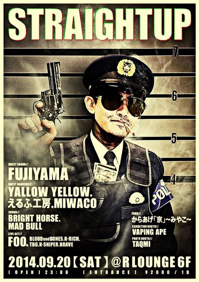 """2014.9.20(sat) """"STRAIGHT UP"""" [GUEST SOUND] FUJIYAMA [GUEST DANCERS] YALLOW YELLOW えるふ工房 MIWACO [SOUND] BRIGHT HORSE MAD BULL [LIVE ACT] FOO / BLOODendBONES / K-RICH / TBG / K-SNIPER / BRAVE [FOOD] からあげ「京」~みやこ~ [EXHIBITION BOOTH] VAPING APE [PHOTO BOOTH] TAQMI"""