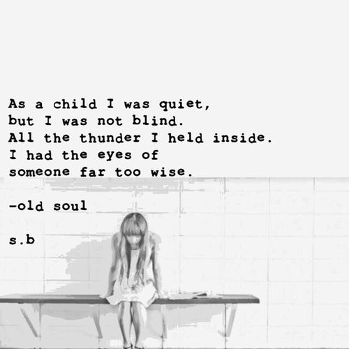 As a child I was quiet, but I was not blind. All the thunder I held inside. I had the eyes of someone far too wise. -old soul s.b. SB Terry© New Style