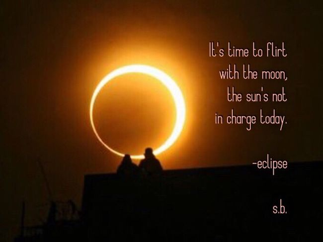 It's time to flirt with the moon, the sun's not in charge today. -eclipse s.b. SB Terry© New Style