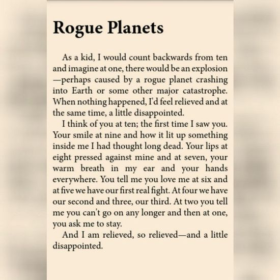Rogue Planets As a kid, I would count backwards from ten and imagine at one, there would be an explosion—perhaps caused by a rogue planet crashing into Earth or some other major catastrophe. When nothing happened, I'd feel relieved and at the same time, a little disappointed. I think of you at ten; the first time I saw you. Your smile at nine and how it lit up something inside me I had thought long dead. Your lips at eight pressed against mine and at seven, your warm breath in my ear and your hands everywhere. You tell me you love me at six and at five we have our first real fight. At four we have our second and three, our third. At two you tell me you can't go on any longer and then at one, you ask me to stay. And I am relieved, so relieved—and a little disappointed. - Lang Leav ❤ Loveandmisadventure Langleav Poetry Quotes Lullabies Ebook Aldiko Tuebl ✔