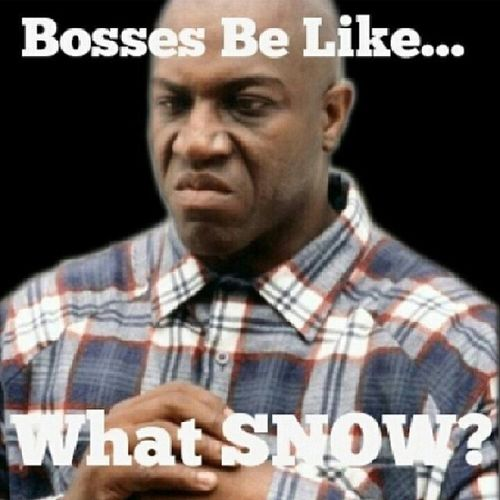 """75% of bosses today was like, """"SHOVEL THAT SHI*T! You BETTER NOT be late and when you get to the office GIMME your hat and coat."""" Lls...double tap or """"Like"""" if you had to go to work today. BossesBeLike SupervisorsBeLike ManagersBeLike Snow SnowDay SoIThought WhatSnow NoDayOff"""