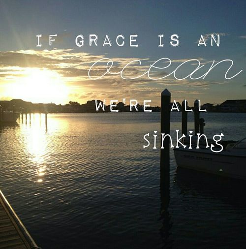 """If grace is an ocean, we're all sinking. And heaven meets earth like a slopy wet kiss, and my heart turns violently inside of my chest, and I just don't have time to maintain my regreats when I think about the way You love me Lord."""