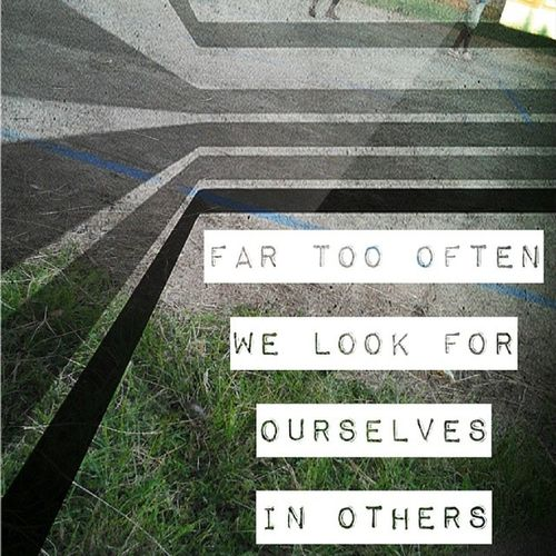 Far Too often we look for ourselves in others DzyneArts MemoriesofNo1 Life Art Photogenic