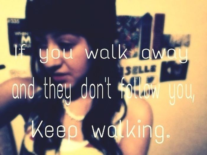 If You Walk Away And They Dont Follow You, Keep Walking.