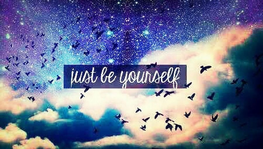 So just be yourself ... <3