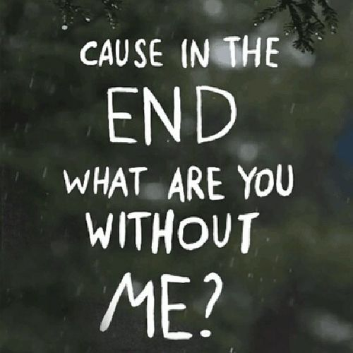 Cause in the end what are you without me? Youmeatsix Bitemytongue