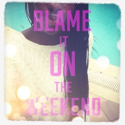Blame It On The Weekend