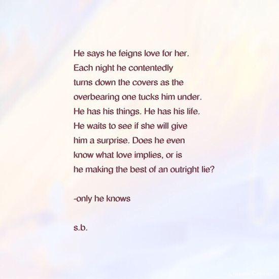 He says he feigns love for her. Each night he contentedly turns down the covers as the overbearing one tucks him under. He has his things. He has his life. He waits to see if she will give him a surprise. Does he even know what love implies, or is he making the best of an outright lie? -only he knows s.b. SB Terry© New Style