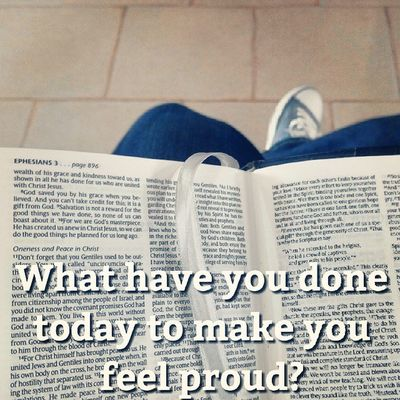 What have you done Today to make you Feel Proud ? Ephesians  Bible